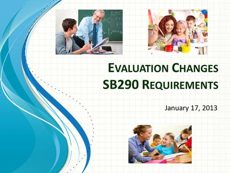 E VALUATION C HANGES SB290 R EQUIREMENTS January 17, 2013.