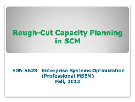 Rough-Cut Capacity Planning in SCM EGN 5623 Enterprise Systems Optimization (Professional MSEM) Fall, 2012.