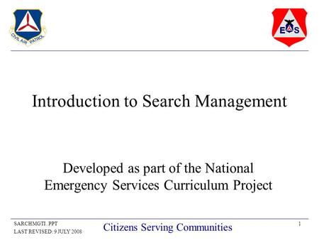 1SARCHMGTI..PPT LAST REVISED: 9 JULY 2008 Citizens Serving Communities Introduction to Search Management Developed as part of the National Emergency Services.