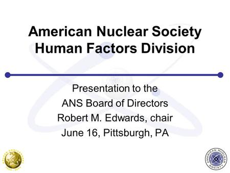 American Nuclear Society Human Factors Division Presentation to the ANS Board of Directors Robert M. Edwards, chair June 16, Pittsburgh, PA.