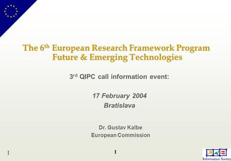 1 The 6 th European Research Framework Program Future & Emerging Technologies 3 rd QIPC call information event: 17 February 2004 Bratislava Dr. Gustav.