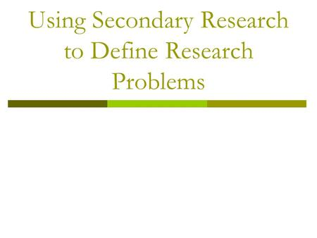 Using Secondary Research to Define Research Problems.