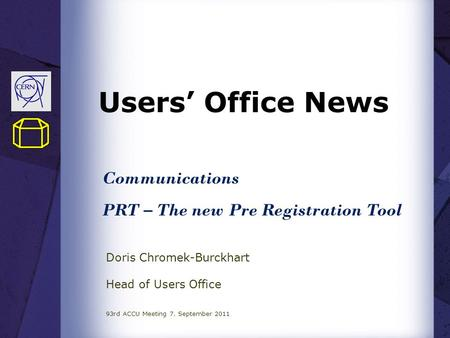 Users' Office News Doris Chromek-Burckhart Head of Users Office 93rd ACCU Meeting 7. September 2011 Communications PRT – The new Pre Registration Tool.