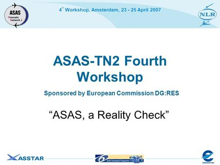 "4 th Workshop, Amsterdam, 23 - 25 April 2007 ASAS-TN2 Fourth Workshop Sponsored by European Commission DG:RES ""ASAS, a Reality Check"""