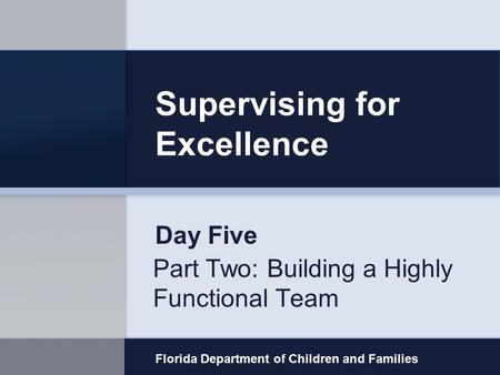 Supervising for Excellence Part Two: Building a Highly Functional Team Florida Department of Children and Families Day Five.