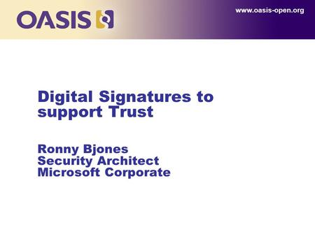 Digital Signatures to support Trust Ronny Bjones Security Architect Microsoft Corporate www.oasis-open.org.