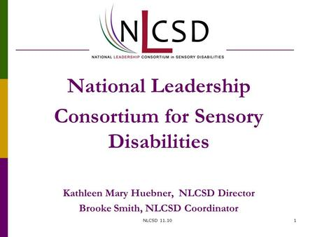 National Leadership Consortium for Sensory Disabilities Kathleen Mary Huebner, NLCSD Director Brooke Smith, NLCSD Coordinator NLCSD 11.101.