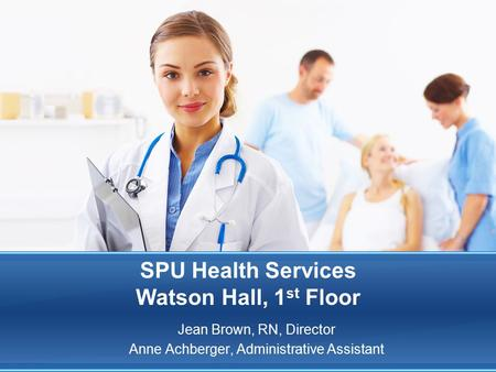 SPU Health Services Watson Hall, 1 st Floor Jean Brown, RN, Director Anne Achberger, Administrative Assistant.