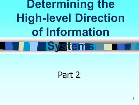 1 Determining the High-level Direction of Information Systems Part 2.