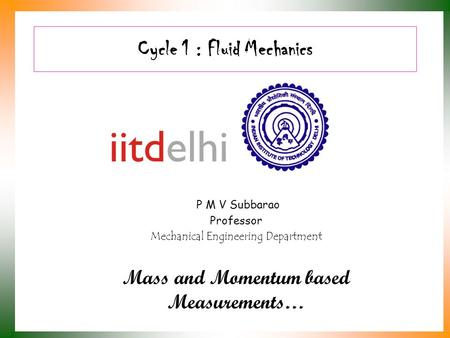 Cycle 1 : Fluid Mechanics P M V Subbarao Professor Mechanical Engineering Department Mass and Momentum based Measurements…