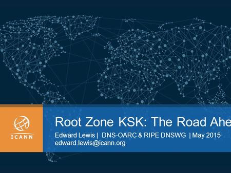 Root Zone KSK: The Road Ahead Edward Lewis | DNS-OARC & RIPE DNSWG | May 2015