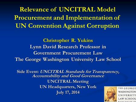 Christopher R. Yukins Lynn David Research Professor in Government Procurement Law The George Washington University Law School Side Event: UNCITRAL Standards.