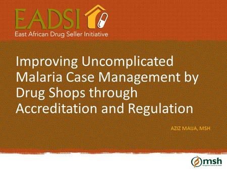 Improving Uncomplicated Malaria Case Management by Drug Shops through Accreditation and Regulation AZIZ MAIJA, MSH.