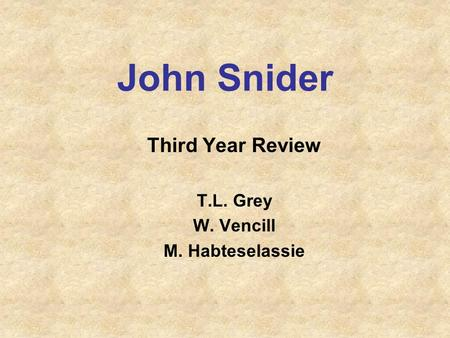 John Snider Third Year Review T.L. Grey W. Vencill M. Habteselassie.
