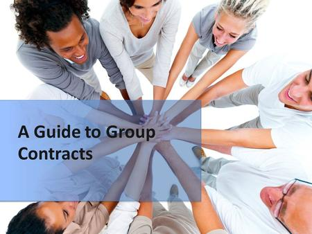 A Guide to Group Contracts. Contract Parts  Contact information  Group Goals  Roles and Responsibilities  Rules  Steps for firing a member  Signatures.