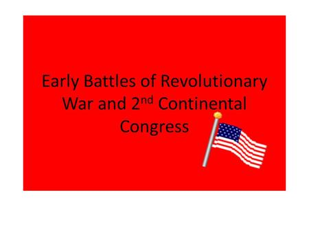 Early Battles of Revolutionary War and 2 nd Continental Congress.