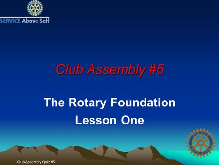 Club Assembly Quiz #5 Club Assembly #5 The Rotary Foundation Lesson One.