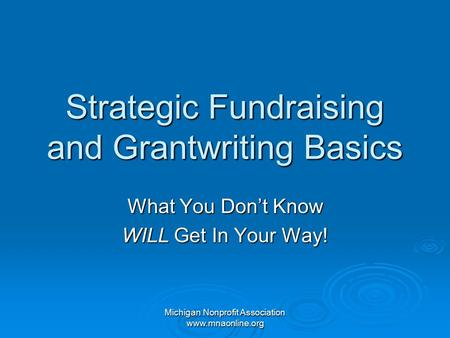 Michigan Nonprofit Association www.mnaonline.org Strategic Fundraising and Grantwriting Basics What You Don't Know WILL Get In Your Way!