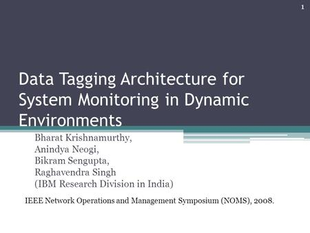 Data Tagging Architecture for System Monitoring in Dynamic Environments Bharat Krishnamurthy, Anindya Neogi, Bikram Sengupta, Raghavendra Singh (IBM Research.