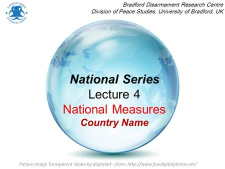 National Series Lecture 4 National Measures Country Name Bradford Disarmament Research Centre Division of Peace Studies, University of Bradford, UK Picture.