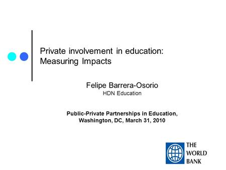 Private involvement in education: Measuring Impacts Felipe Barrera-Osorio HDN Education Public-Private Partnerships in Education, Washington, DC, March.