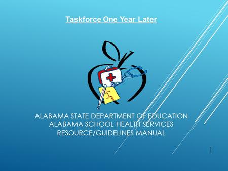ALABAMA STATE DEPARTMENT OF EDUCATION ALABAMA SCHOOL HEALTH SERVICES RESOURCE/GUIDELINES MANUAL 1 Taskforce One Year Later.