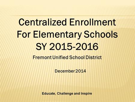 December 2014 Fremont Unified School District Centralized Enrollment For Elementary Schools SY 2015-2016 Educate, Challenge and Inspire.