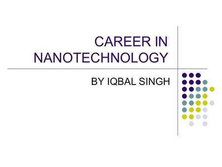 CAREER IN NANOTECHNOLOGY BY IQBAL SINGH. INTRODUCTION NANO TECHNOLOGY is the combined stream of Physics Chemistry Bioinformatics Biotechnology.