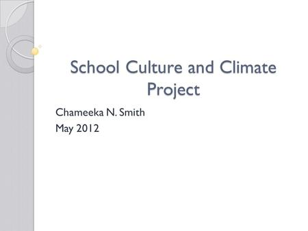 School Culture and Climate Project Chameeka N. Smith May 2012.