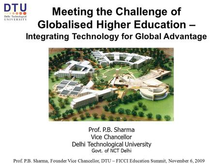 Meeting the Challenge of Globalised Higher Education – Integrating Technology for Global Advantage Prof. P.B. Sharma Vice Chancellor Delhi Technological.