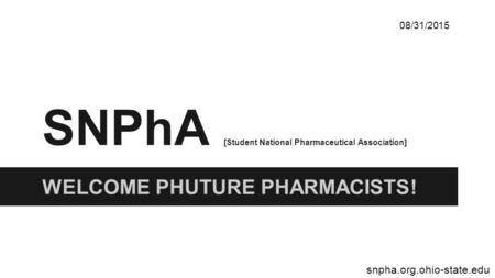SNPhA [Student National Pharmaceutical Association] WELCOME PHUTURE PHARMACISTS! 08/31/2015 snpha.org.ohio-state.edu.