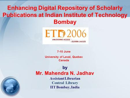 Enhancing Digital Repository of Scholarly Publications at Indian Institute of Technology Bombay by Mr. Mahendra N. Jadhav Assistant Librarian Central Library.