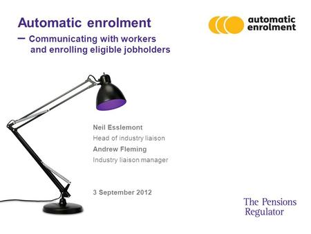 Automatic enrolment – Communicating with workers and enrolling eligible jobholders Neil Esslemont Head of industry liaison Andrew Fleming Industry liaison.