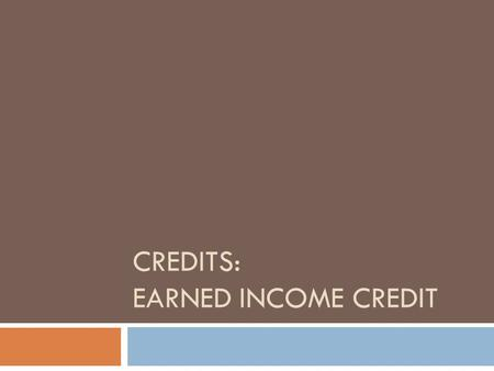 CREDITS: EARNED INCOME CREDIT. EARNED INCOME CREDIT  The Earned Income Credit (EIC) is a refundable tax credit available to certain taxpayers who work.