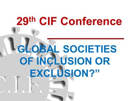 "29 th CIF Conference "" GLOBAL SOCIETIES OF INCLUSION OR EXCLUSION?"""