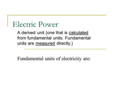 Electric Power A derived unit (one that is calculated from fundamental units. Fundamental units are measured directly.) Fundamental units of electricity.