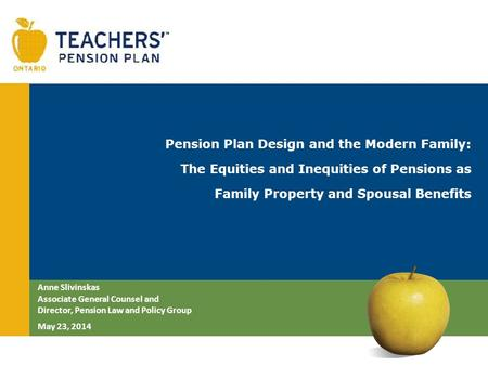 Pension Plan Design and the Modern Family: The Equities and Inequities of Pensions as Family Property and Spousal Benefits Anne Slivinskas Associate General.