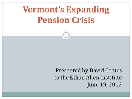 Vermont's Expanding Pension Crisis Presented by David Coates to the Ethan Allen Institute June 19, 2012 1.