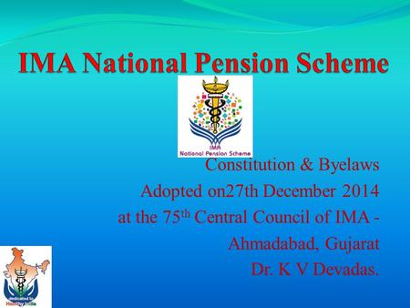 Constitution & Byelaws Adopted on27th December 2014 at the 75 th Central Council of IMA - Ahmadabad, Gujarat Dr. K V Devadas.