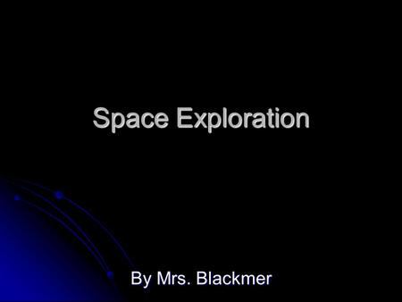 Space Exploration By Mrs. Blackmer. Early Space Exploration People have been observing the night sky for thousands of years. Their observations have been.