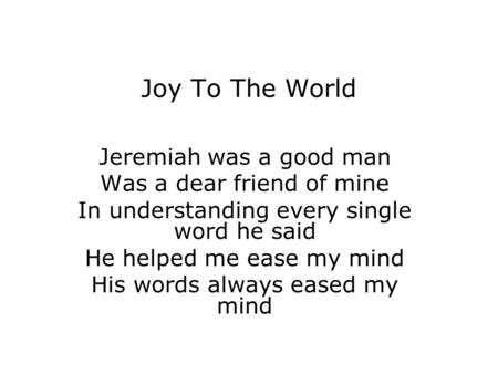 Joy To The World Jeremiah was a good man Was a dear friend of mine In understanding every single word he said He helped me ease my mind His words always.