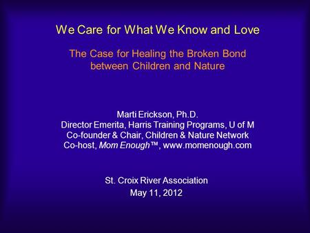 We Care for What We Know and Love The Case for Healing the Broken Bond between Children and Nature Marti Erickson, Ph.D. Director Emerita, Harris Training.