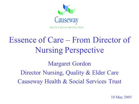 Essence of Care – From Director of Nursing Perspective Margaret Gordon Director Nursing, Quality & Elder Care Causeway Health & Social Services Trust 10.