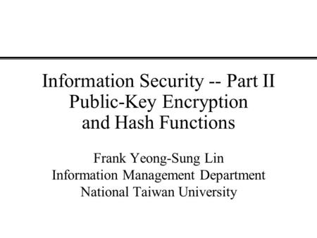 Information Security -- Part II Public-Key Encryption and Hash Functions Frank Yeong-Sung Lin Information Management Department National Taiwan University.