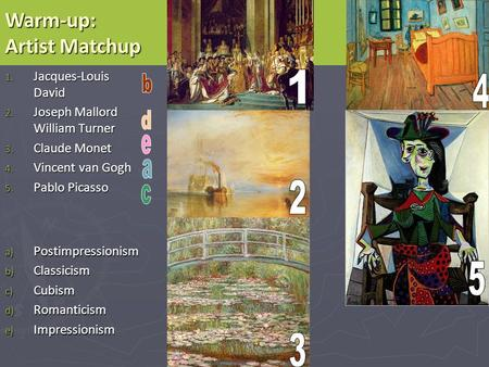 1. Jacques-Louis David 2. Joseph Mallord William Turner 3. Claude Monet 4. Vincent van Gogh 5. Pablo Picasso a) Postimpressionism b) Classicism c) Cubism.