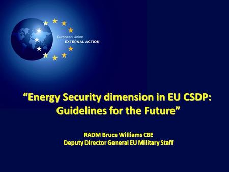 "1 ""Energy Security dimension in EU CSDP: Guidelines for the Future"" RADM Bruce Williams CBE Deputy Director General EU Military Staff."