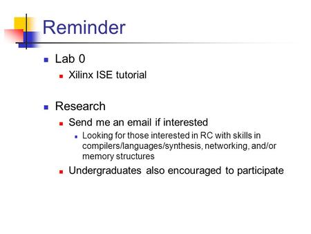 Reminder Lab 0 Xilinx ISE tutorial Research Send me an email if interested Looking for those interested in RC with skills in compilers/languages/synthesis,