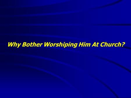 "Why Bother Worshiping Him At Church?. ""It is good to speak of God today."" Thank You for coming and worshiping."
