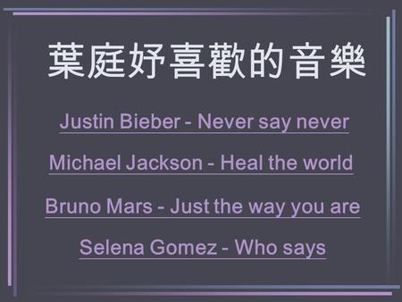 葉庭妤喜歡的音樂 Michael Jackson - Heal the world Justin Bieber - Never say never Bruno Mars - Just the way you are Selena Gomez - Who says.