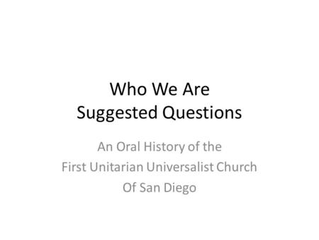 Who We Are Suggested Questions An Oral History of the First Unitarian Universalist Church Of San Diego.